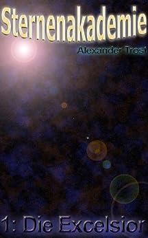 Sternenakademie: Die Excelsior (Science-Fiction-Roman): Band 1 von [Trost, Alexander]