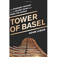 Tower of Basel: The Shadowy History of the Secret Bank that Runs the World by Adam LeBor (2013-05-28)