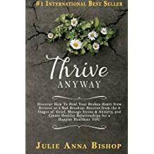 Thrive Anyway: Discover How To Heal Your Broken Heart from Divorce or a Bad Breakup: Recover from the 9 Stages of Grief, Manage Stress & Anxiety, and ... Relationships for a  Happier Healthier YOU!
