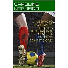 A LIBERAÇÃO DO DOPING FRENTE A DESIGUALDADE GENÉTICA ENTRE OS COMPETIDORES (Portuguese Edition)