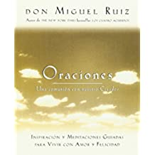 Oraciones: Una Comunion Con Nuestro Creador: Inspiracion y Meditaciones Guiadas Para Vivir Con Amor y Felicidad (Toltec Wisdom)