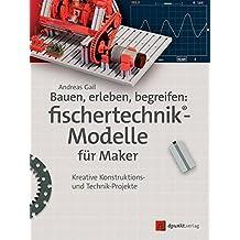Bauen, erleben, begreifen: fischertechnik®-Modelle für Maker: Kreative Konstruktions- und Technik-Projekte (edition Make:)