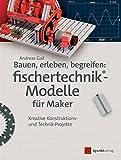 Bauen, erleben, begreifen: fischertechnik®-Modelle für Maker: Kreative Konstruktions- und Technik-Projekte (Edition Make)
