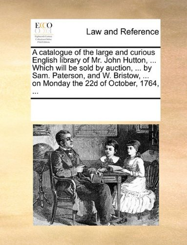A catalogue of the large and curious English library of Mr. John Hutton, ... Which will be sold by auction, ... by Sam. Paterson, and W. Bristow, ... on Monday the 22d of October, 1764, ... by See Notes Multiple Contributors (2010-06-01)