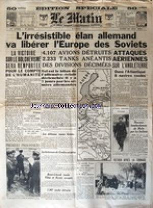 MATIN (LE) [No 20904] du 30/06/1941 - L'IRRESISTIBLE ELAN ALLEMAND VA LIBERER L'EUROPE DES SOVIETS - ATTAQUES AERIENNES SUR L'ANGLETERRE - LA VICTOIRE SUR LE BOLCHEVISME SERA REMPORTEE POUR LE COMPTE DE L'HUMANITE - NOUVEAU BOMBARDEMENT DE MALTE PAR LES ITALIENS - DECLARATION DU DR MICHEL ANTONESCO