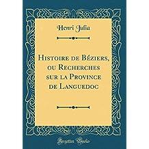 Histoire de Beziers, Ou Recherches Sur La Province de Languedoc (Classic Reprint)
