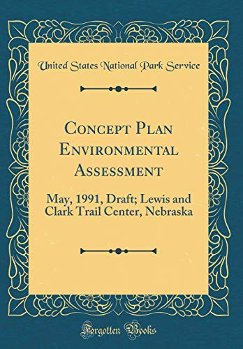 Concept Plan Environmental Assessment: May, 1991, Draft; Lewis and Clark Trail Center, Nebraska (Classic Reprint)