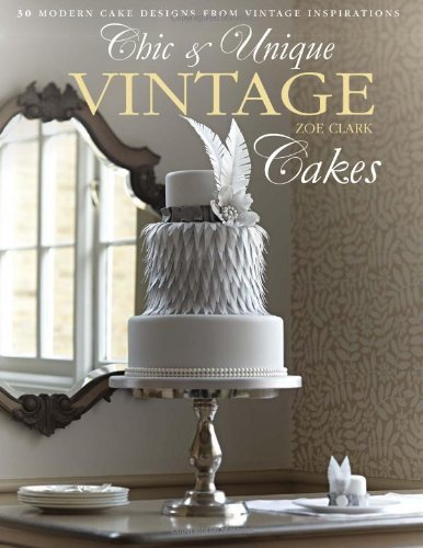 Chic & Unique Vintage Cakes: 30 modern cake designs from vintage inspirations by Clark, Zoe (2013) Hardcover
