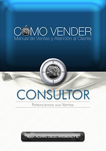 CÓMO VENDER, Manual de Ventas y Atención al Cliente por Alvaro Diego Arismendy Valencia