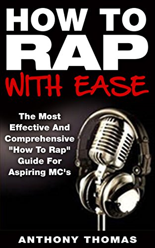 """How To Rap With Ease - The Most Effective And Comprehensive """"How To Rap"""" Guide For Aspiring MC's (Learning How To Rap,How To Freestyle rap)"""