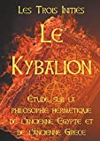 LE KYBALION : Etude sur la philosophie hermétique de l'ancienne Egypte et de l'ancienne Grèce: Les 7 principes hermétiques, les lois de la vie, l'univers ... de correspondance, la vibration, la polarité