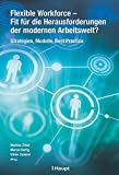 Flexible Workforce - Fit für die Herausforderungen der modernen Arbeitswelt?: Strategien, Modelle, Best Practice