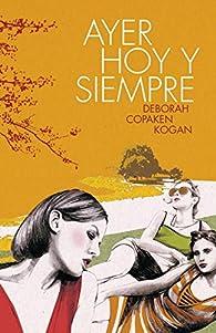 Ayer, hoy y siempre par  Deborah Copaken Kogan