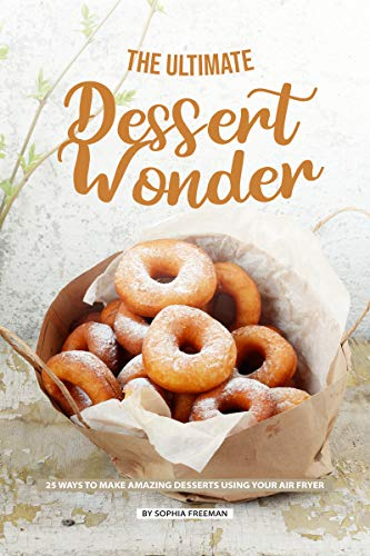 The Ultimate Dessert Wonder: 25 Ways to make Amazing Desserts using your Air Fryer (English Edition) -