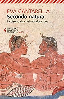 Secondo natura: La bisessualità nel mondo antico di [Cantarella, Eva]