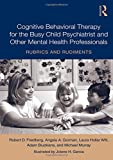 Cognitive Behavioral Therapy for the Busy Child Psychiatrist and Other Mental Health Professionals: Rubrics and Rudiments