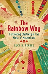 The Rainbow Way: Cultivating Creativity in the Midst of Motherhood by Lucy H. Pearce (2013-12-13)