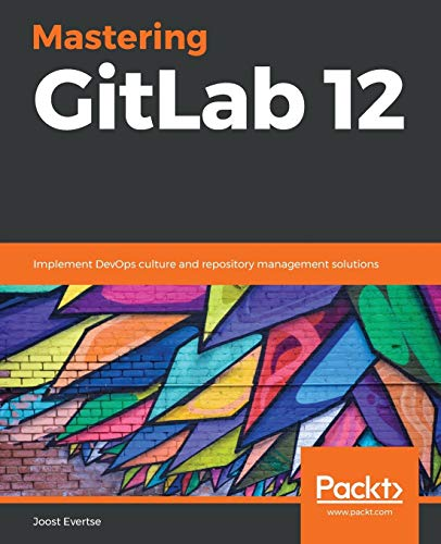 Mastering GitLab 12: Implement DevOps culture and repository management solutions