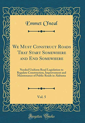 Alabama Uniform (We Must Construct Roads That Start Somewhere and End Somewhere, Vol. 5: Needed Uniform Road Legislation to Regulate Construction, Improvement and ... of Public Roads in Alabama (Classic Reprint))