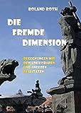 Die fremde Dimension: Begegnungen mit dem Unfassbaren und anderen Realitäten - Roland Roth