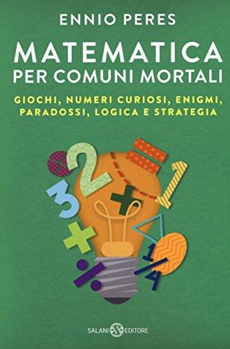 Matematica per comuni mortali. Giochi numeri curiosi enigmi paradossi logica e strategia