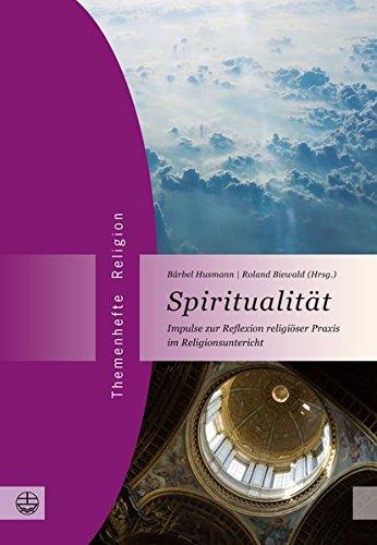 Spiritualität: Impulse zur Reflexion religiöser Praxis im Religionsunterricht (Themenhefte Religion, Band 11)