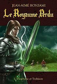 Le Royaume Perdu, tome 1 : Prophétie et Trahison par Jean-Aimé Bonzami