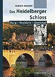 Das Heidelberger Schloss: Burg - Residenz - Denkmal - Heiko Wacker