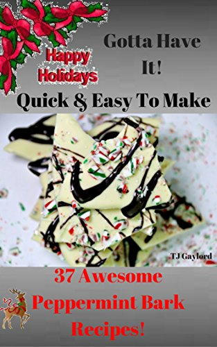 Gotta Have It Quick & Easy To Make 37 Awesome Peppermint Bark Recipes! (English Edition) (Chocolate Peppermint White)