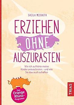 Erziehen ohne auszurasten: Wie ich aufhörte, meine Kinder anzuschreien - und wie Sie das auch schaffen (German Edition) by [McCraith, Sheila]