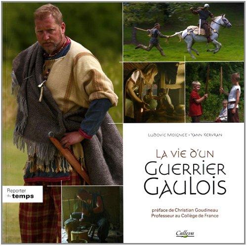 La vie d'un Guerrier Gaulois : La fin de l'indépendance : 80-33 av.J-C par Ludovic Moignet