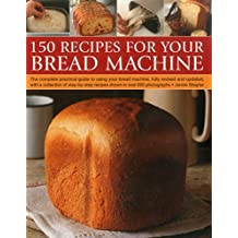 150 Recipes for Your Bread Machine: The Complete Practical Guide to Using Your Bread Machine, Fully Revised and Updated, With a Collection of Step-by-step Recipes, Shown in over 650 Photographs
