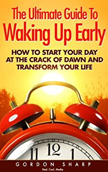 The Ultimate Guide To Waking Up Early - How to Start Your Day at the Crack of Dawn and Transform Your Life (English Edition) von [Sharp, Gordon]