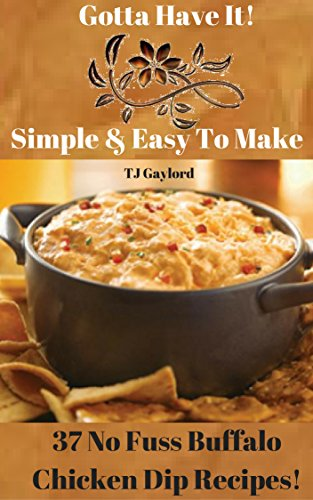 Gotta Have It Quick & Easy To Make 37 No Fuss Buffalo Chicken Dip Recipes! (English Edition) -