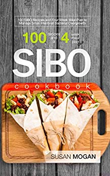 SIBO Cookbook: 100 SIBO Recipes and Four Week Meal Plan to Manage Small Intestinal Bacterial Overgrowth by [Mogan, Susan]