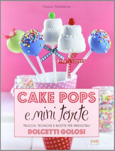 Cake pops e mini torte. Trucchi, tecniche e ricette per irresistibili dolcetti golosi. Ediz. illustrata