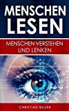 Menschen lesen: Menschenkenntnis: Menschen verstehen und lenken (Menschen analysieren, Körpersprache und Rhetorik, Menschen entschlüsseln, Menschen ... manipulieren, Körpersprache meistern)