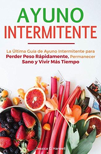 Ayuno Intermitente: La Última Guía de Ayuno Intermitente para Perder Peso Rápidamente, Permanecer Sano y Vivir Más Tiempo por Jessica C. Harwell