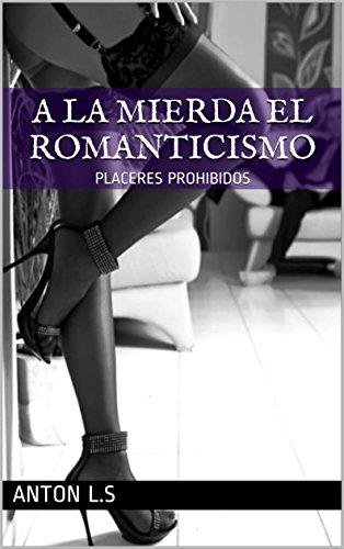 A LA MIERDA EL ROMANTICISMO: PLACERES PROHIBIDOS