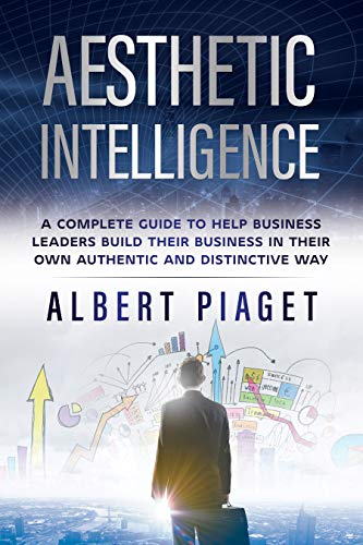 AESTHETIC INTELLIGENCE: A COMPLETE GUIDE TO HELP BUSINESS LEADERS BUILD THEIR BUSINESS IN THEIR OWN AUTHENTIC AND DISTINCTIVE WAY (English Edition)
