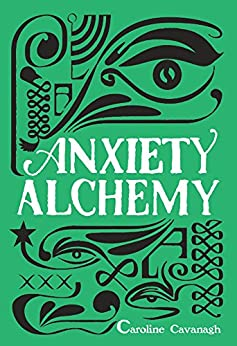 Anxiety Alchemy: How To Wake Up In The Morning And Look Forward To Life by [Cavanagh, Caroline]