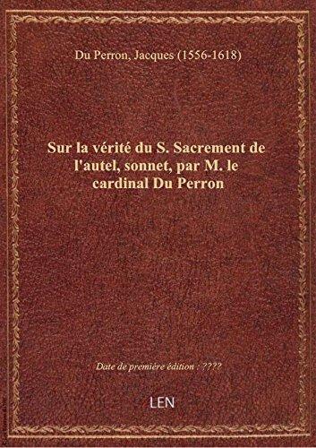Sur la vrit du S. Sacrement de l'autel, sonnet, par M. le cardinal Du Perron