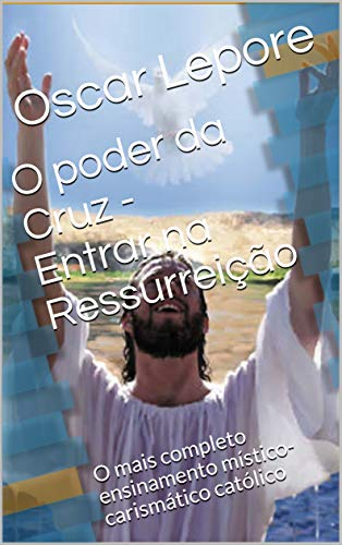O poder da Cruz - entrar na ressurreição: O mais completo ensinamento místico-carismático católico (Portuguese Edition) por Oscar Lepore