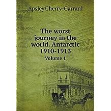 The Worst Journey in the World. Antarctic 1910-1913 Volume 1