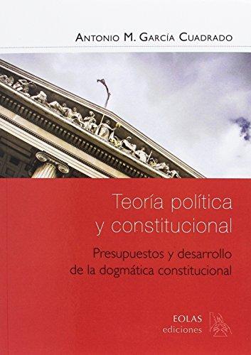 TEORÍA POLÍTICA Y CONSTITUCIONAL: PRESUPUESTOS Y DESARROLLO DE LA DOGMÁTICA CONSTITUCIONAL (EOLAS MANUALES)