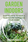 Garden Indoors: EASY PLANTS TO KEEP A YEAR ROUND GARDEN THRIVING IN YOUR HOME