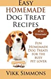 Easy Homemade Dog Treat Recipes: Fun Homemade Dog Treats for the Busy Pet Lover: Volume 2 (Dog Care and Training)