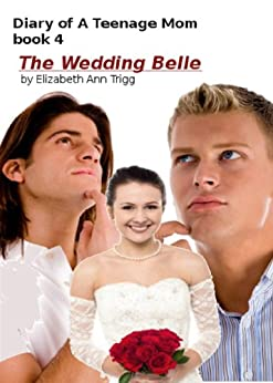 The Wedding Belle (Diary of A Teenage Mom Book 4) by [Trigg, Elizabeth Ann]