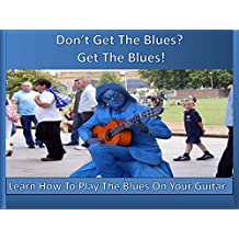 Don't Get The Blues? Get The Blues!: Learn How To Play The Blues On Your Guitar (English Edition)