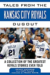 Tales from the Kansas City Royals Dugout: A Collection of the Greatest Royals Stories Ever Told